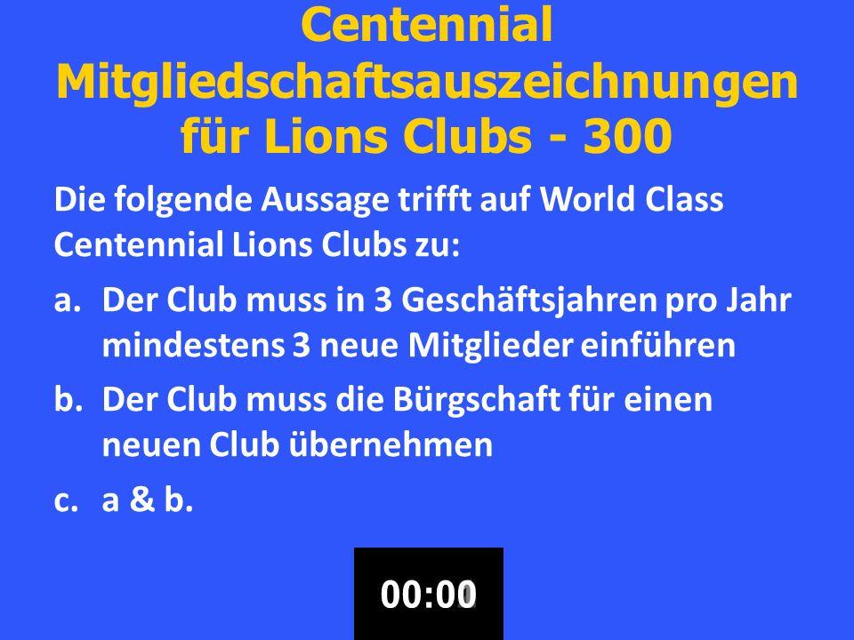 Centennial Mitgliedschaftsauszeichnungen für Lions Clubs - 300 Die folgende Aussage trifft auf World Class Centennial Lions Clubs zu: a.Der Club muss in 3 Geschäftsjahren pro Jahr mindestens 3 neue Mitglieder einführen b.Der Club muss die Bürgschaft für einen neuen Club übernehmen c.a & b.