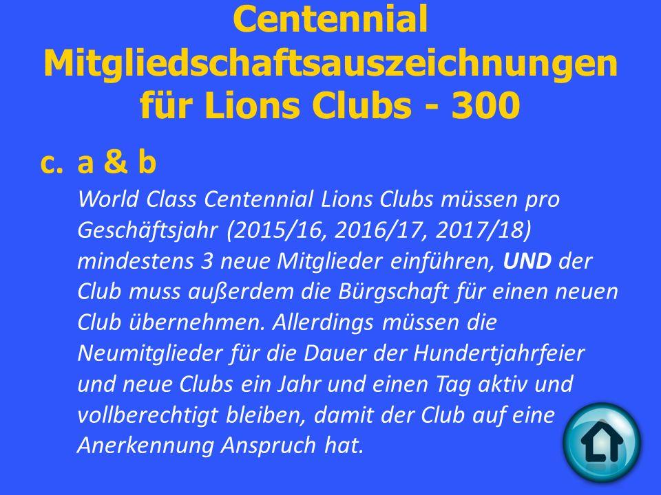Centennial Mitgliedschaftsauszeichnungen für Lions Clubs - 300 c.a & b World Class Centennial Lions Clubs müssen pro Geschäftsjahr (2015/16, 2016/17, 2017/18) mindestens 3 neue Mitglieder einführen, UND der Club muss außerdem die Bürgschaft für einen neuen Club übernehmen.