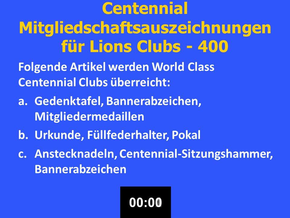 Centennial Mitgliedschaftsauszeichnungen für Lions Clubs - 400 Folgende Artikel werden World Class Centennial Clubs überreicht: a.Gedenktafel, Bannerabzeichen, Mitgliedermedaillen b.Urkunde, Füllfederhalter, Pokal c.Anstecknadeln, Centennial-Sitzungshammer, Bannerabzeichen 00:3000:2900:2800:2700:2600:2500:2400:2300:2200:2100:2000:1900:1800:1700:1600:1500:1400:1300:1200:1100:1000:0900:0800:0700:0600:0500:0400:0300:0200:0100:00