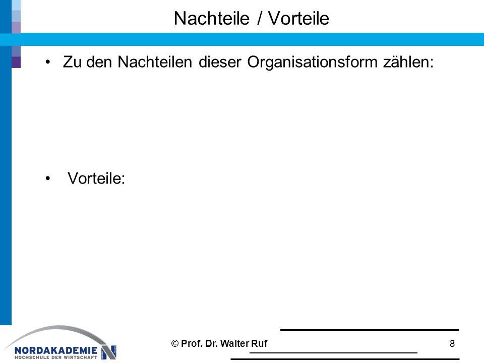 Nachteile / Vorteile Zu den Nachteilen dieser Organisationsform zählen: Vorteile: 8© Prof. Dr. Walter Ruf
