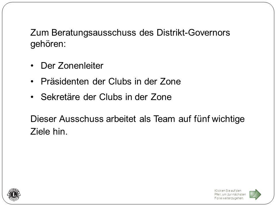 Zum Beratungsausschuss des Distrikt-Governors gehören: Der Zonenleiter Präsidenten der Clubs in der Zone Sekretäre der Clubs in der Zone Dieser Ausschuss arbeitet als Team auf fünf wichtige Ziele hin.