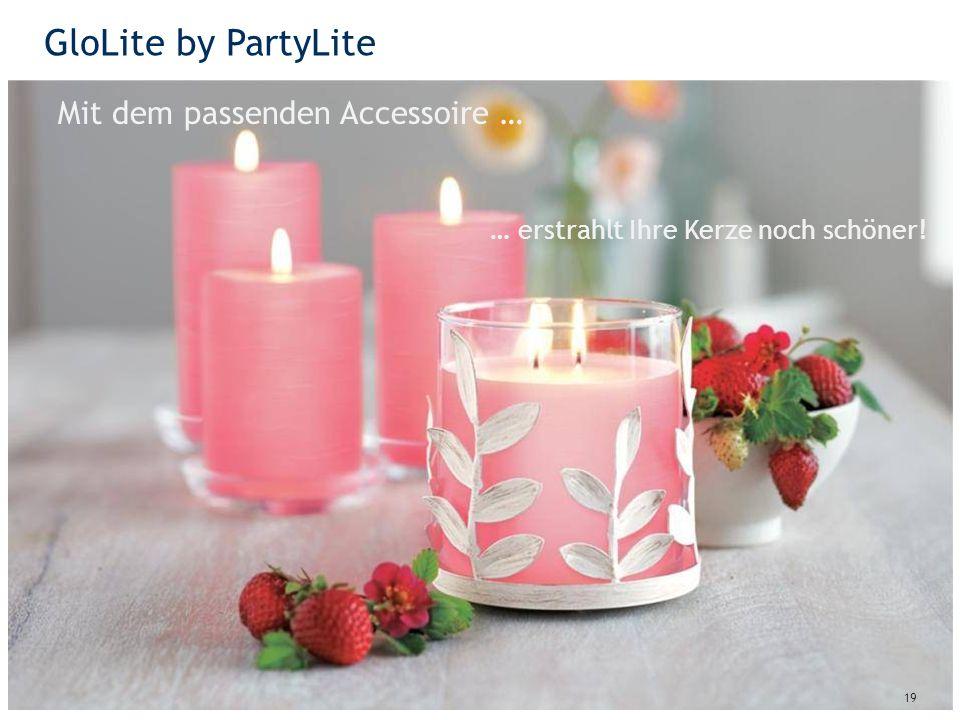 GloLite by PartyLite 19 Mit dem passenden Accessoire … … erstrahlt Ihre Kerze noch schöner!