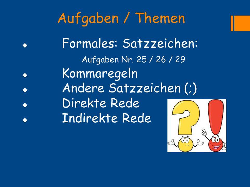 Aufgaben / Themen  Formales: Satzzeichen: Aufgaben Nr. 25 / 26 / 29  Kommaregeln  Andere Satzzeichen (;)  Direkte Rede  Indirekte Rede