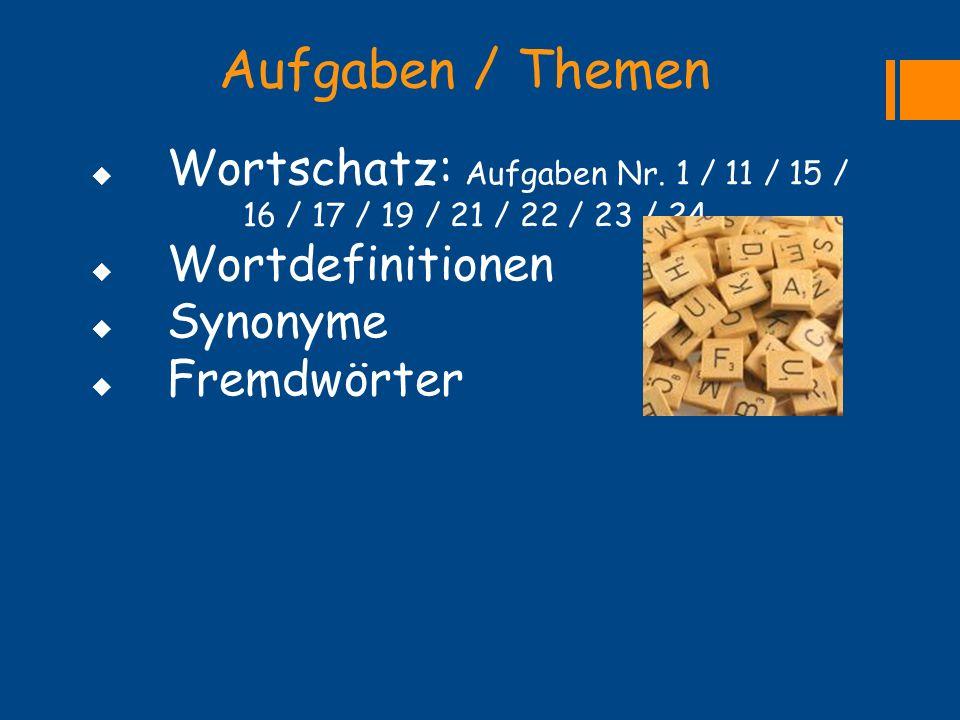 Aufgaben / Themen  Wortschatz: Aufgaben Nr. 1 / 11 / 15 / 16 / 17 / 19 / 21 / 22 / 23 / 24  Wortdefinitionen  Synonyme  Fremdwörter