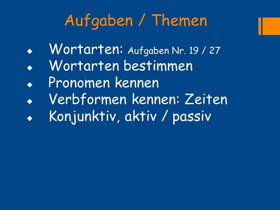 Aufgaben / Themen  Wortarten: Aufgaben Nr. 19 / 27  Wortarten bestimmen  Pronomen kennen  Verbformen kennen: Zeiten  Konjunktiv, aktiv / passiv
