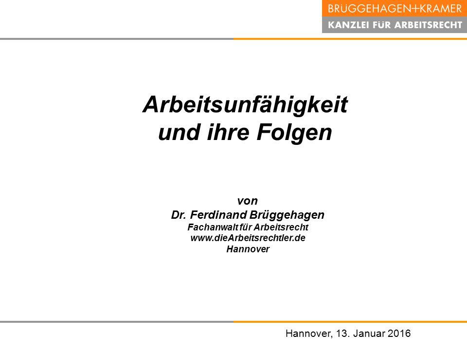 Hannover, den 07. November 2008 Hannover, 13. Januar 2016 Arbeitsunfähigkeit und ihre Folgen von Dr. Ferdinand Brüggehagen Fachanwalt für Arbeitsrecht