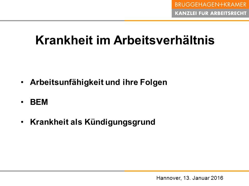 Hannover, den 07. November 2008 Hannover, 13. Januar 2016 Krankheit im Arbeitsverhältnis Arbeitsunfähigkeit und ihre Folgen BEM Krankheit als Kündigun