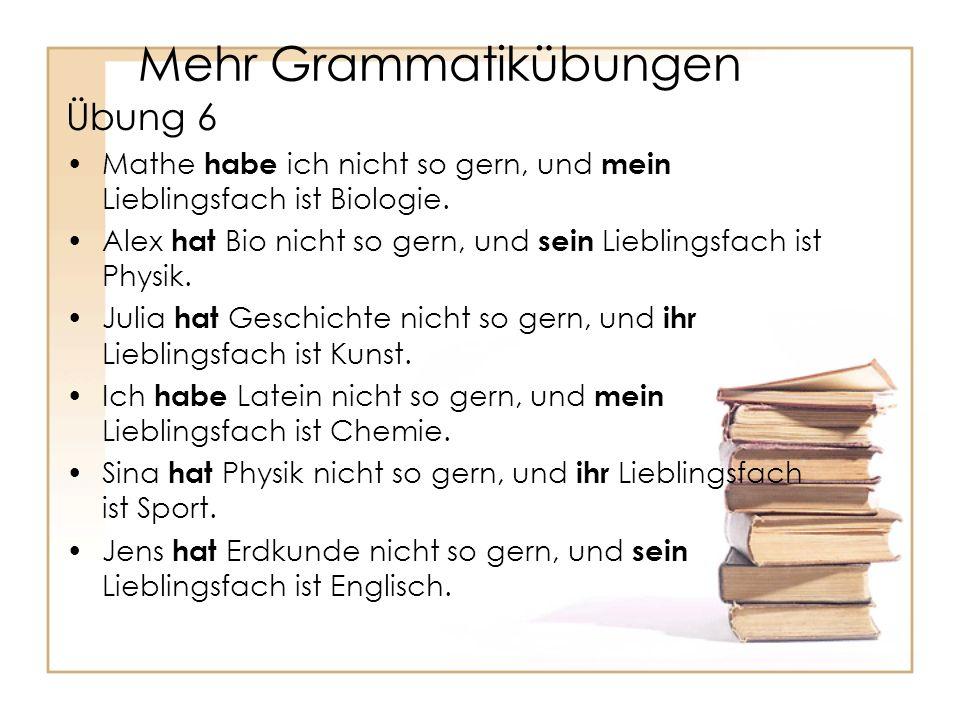 Mehr Grammatikübungen Übung 6 Mathe habe ich nicht so gern, und mein Lieblingsfach ist Biologie.