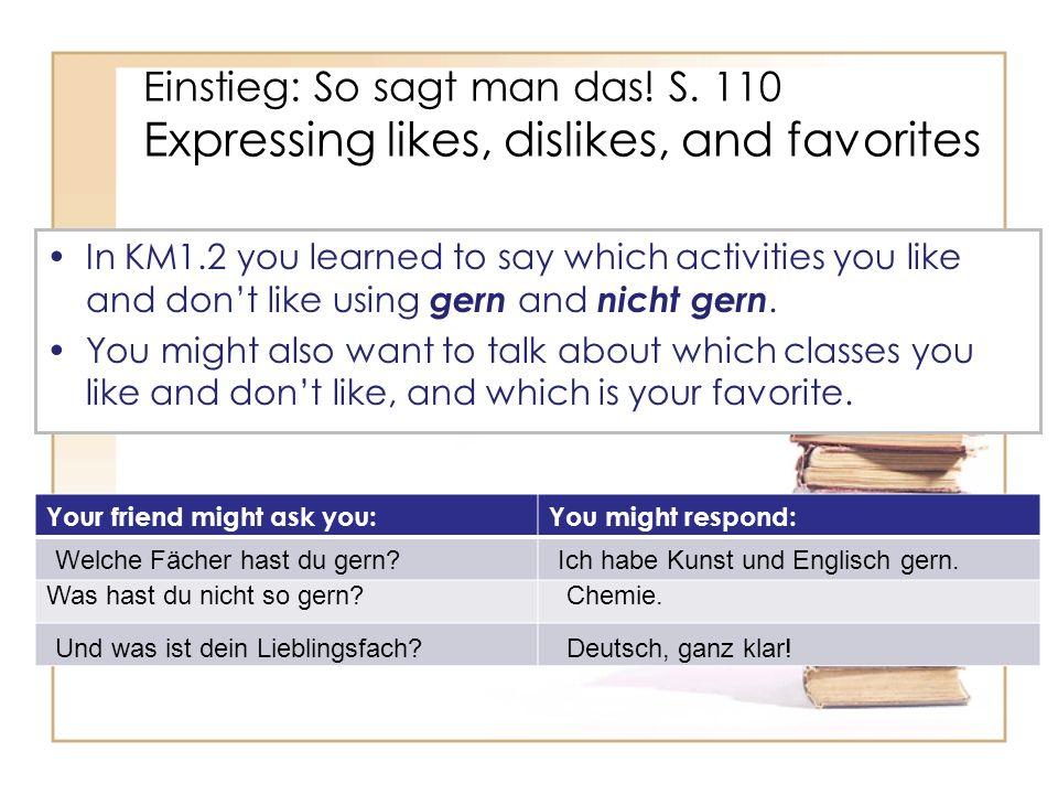 More ways to talk about what you like and what you prefer Ich habe Englisch gern, aber Geschichte habe ich lieber.