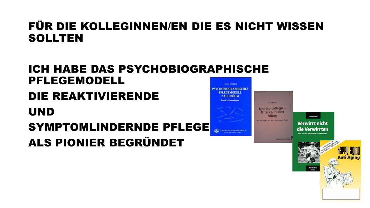 FÜR DIE KOLLEGINNEN/EN DIE ES NICHT WISSEN SOLLTEN ICH HABE DAS PSYCHOBIOGRAPHISCHE PFLEGEMODELL DIE REAKTIVIERENDE UND SYMPTOMLINDERNDE PFLEGE ALS PI