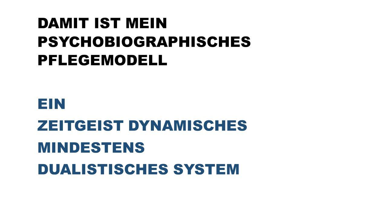 DAMIT IST MEIN PSYCHOBIOGRAPHISCHES PFLEGEMODELL EIN ZEITGEIST DYNAMISCHES MINDESTENS DUALISTISCHES SYSTEM