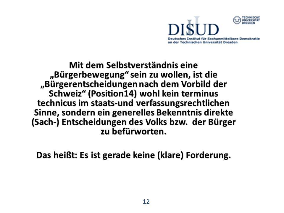 """12 Mit dem Selbstverständnis eine """"Bürgerbewegung sein zu wollen, ist die """"Bürgerentscheidungen nach dem Vorbild der Schweiz (Position14) wohl kein terminus technicus im staats-und verfassungsrechtlichen Sinne, sondern ein generelles Bekenntnis direkte (Sach-) Entscheidungen des Volks bzw."""