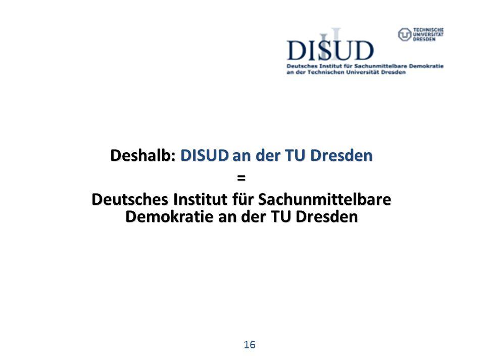 16 Deshalb: DISUD an der TU Dresden = Deutsches Institut für Sachunmittelbare Demokratie an der TU Dresden