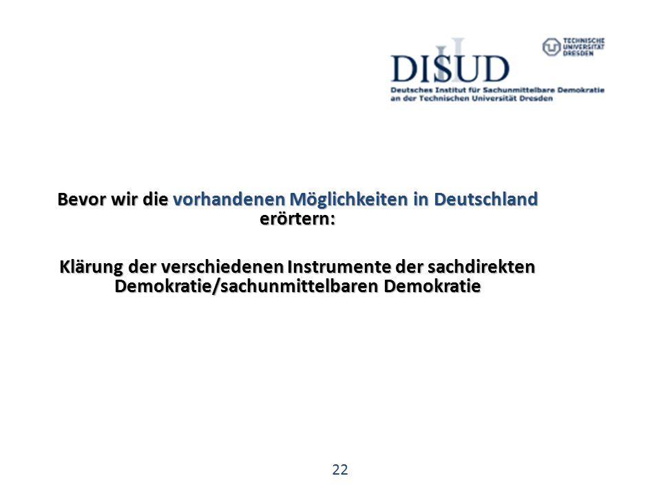 22 Bevor wir die vorhandenen Möglichkeiten in Deutschland erörtern: Klärung der verschiedenen Instrumente der sachdirekten Demokratie/sachunmittelbaren Demokratie