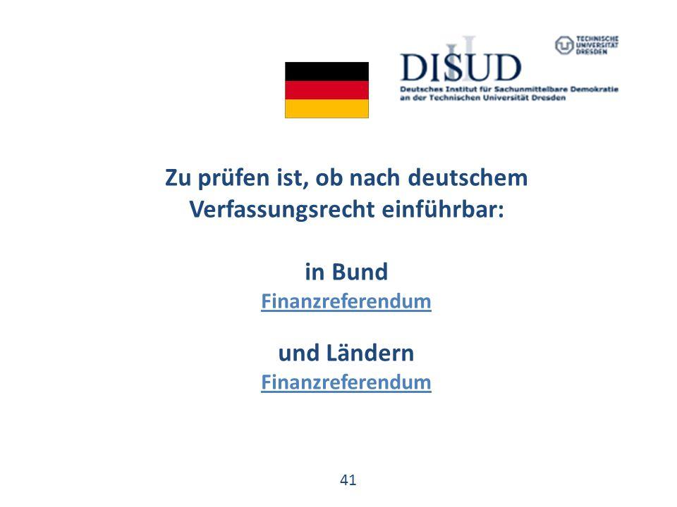 41 Zu prüfen ist, ob nach deutschem Verfassungsrecht einführbar: in Bund Finanzreferendum und Ländern Finanzreferendum