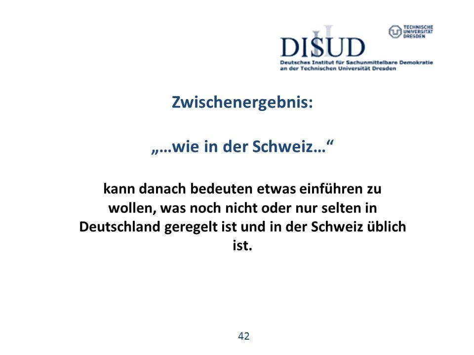 """42 Zwischenergebnis: """"…wie in der Schweiz… kann danach bedeuten etwas einführen zu wollen, was noch nicht oder nur selten in Deutschland geregelt ist und in der Schweiz üblich ist."""