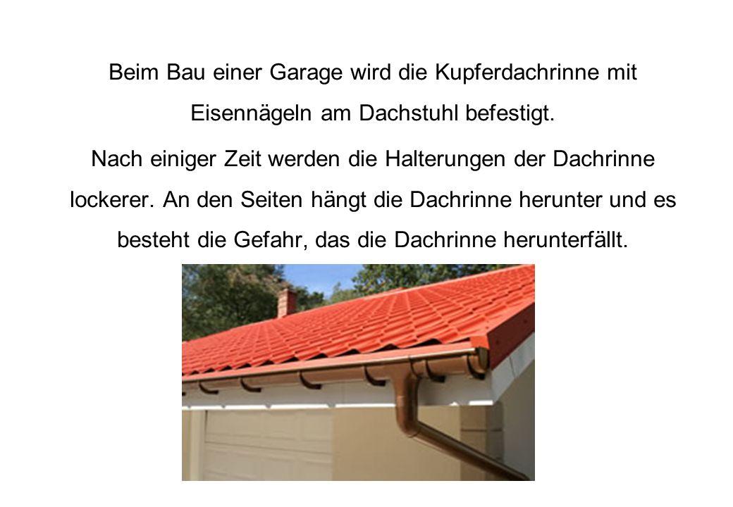 Beim Bau einer Garage wird die Kupferdachrinne mit Eisennägeln am Dachstuhl befestigt. Nach einiger Zeit werden die Halterungen der Dachrinne lockerer