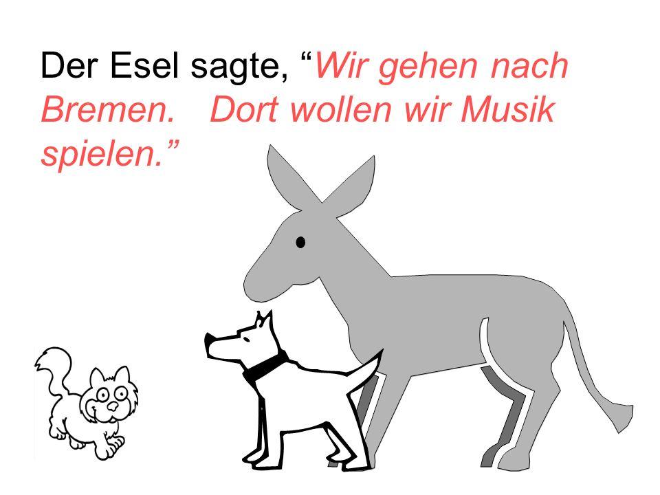 Der Esel sagte, Wir gehen nach Bremen. Dort wollen wir Musik spielen.