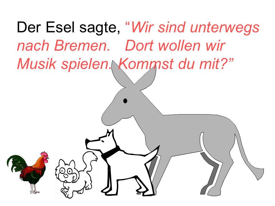 """Der Esel sagte, """"Wir sind unterwegs nach Bremen. Dort wollen wir Musik spielen. Kommst du mit?"""""""