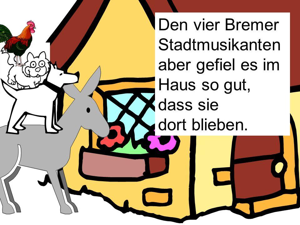 Den vier Bremer Stadtmusikanten aber gefiel es im Haus so gut, dass sie dort blieben.
