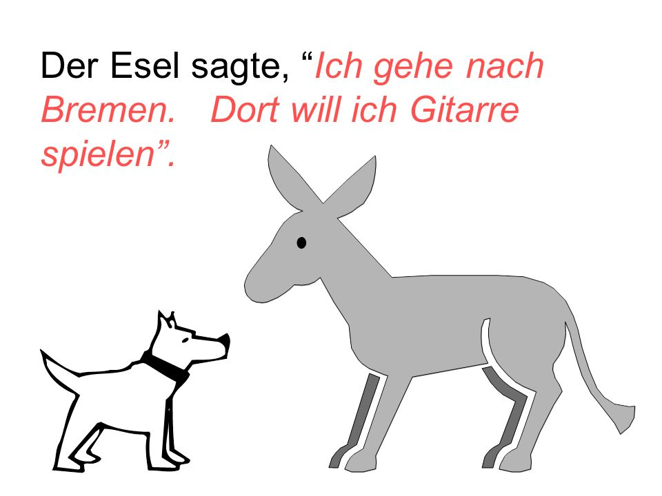 Der Esel sagte, Ich gehe nach Bremen. Dort will ich Gitarre spielen .