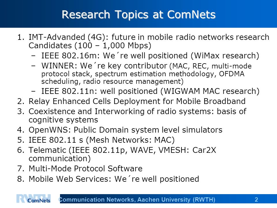 """3Communication Networks, Aachen University (RWTH) Status and future research funds in ComNets: """"Algorithms & Protocols for Cellular Mobile Broadband """"Broadband for All is a main goal in Europe: The research funding in large scale will continue over the next decade Application for research projects under preparation –IST IP WINNER 3 –IST STREP FireWorks 2 –IST IP OMEGA –IST STREP OpenWNS –others UMIC participation New DFG project POSSUM New BMBF project DISTEL"""