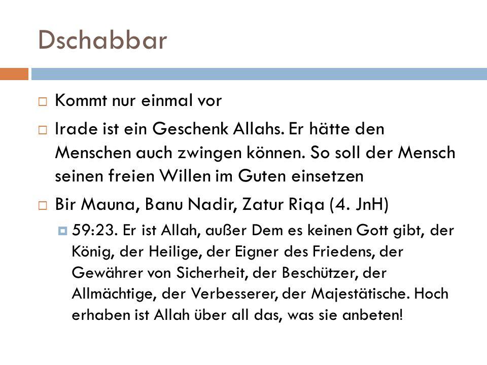 Dschabbar  Kommt nur einmal vor  Irade ist ein Geschenk Allahs. Er hätte den Menschen auch zwingen können. So soll der Mensch seinen freien Willen i
