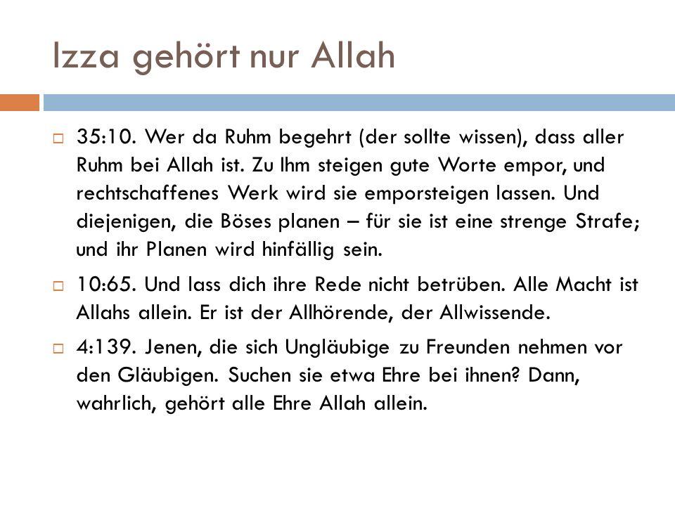 Izza gehört nur Allah  35:10. Wer da Ruhm begehrt (der sollte wissen), dass aller Ruhm bei Allah ist. Zu Ihm steigen gute Worte empor, und rechtschaf
