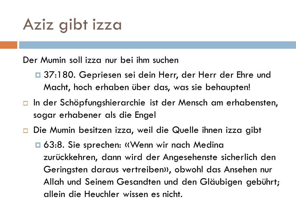 Aziz gibt izza Der Mumin soll izza nur bei ihm suchen  37:180. Gepriesen sei dein Herr, der Herr der Ehre und Macht, hoch erhaben über das, was sie b