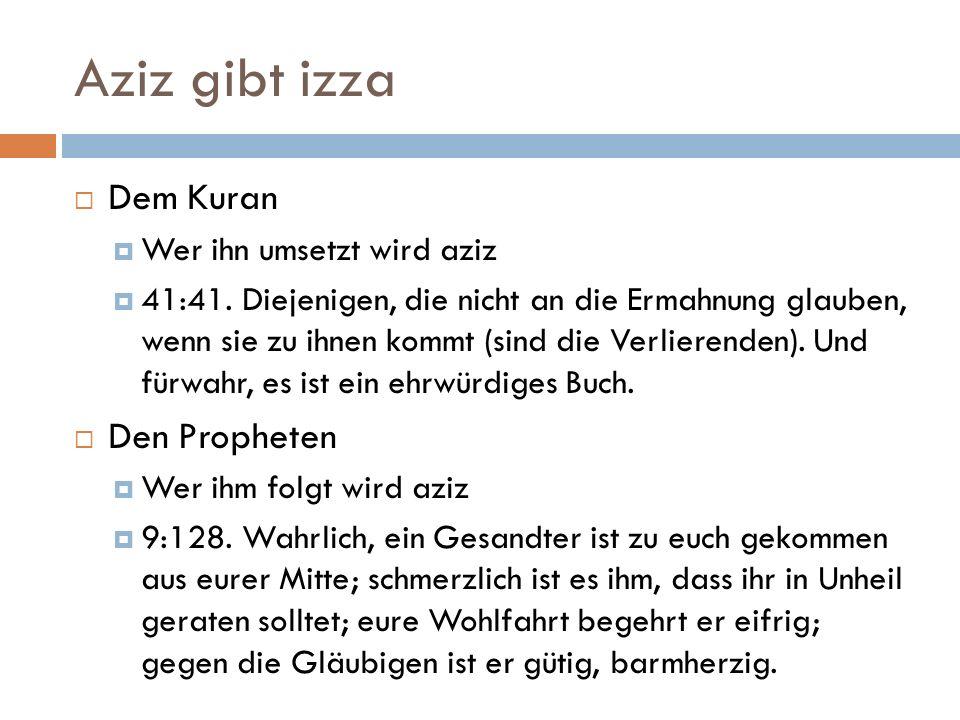Aziz gibt izza  Dem Kuran  Wer ihn umsetzt wird aziz  41:41. Diejenigen, die nicht an die Ermahnung glauben, wenn sie zu ihnen kommt (sind die Verl