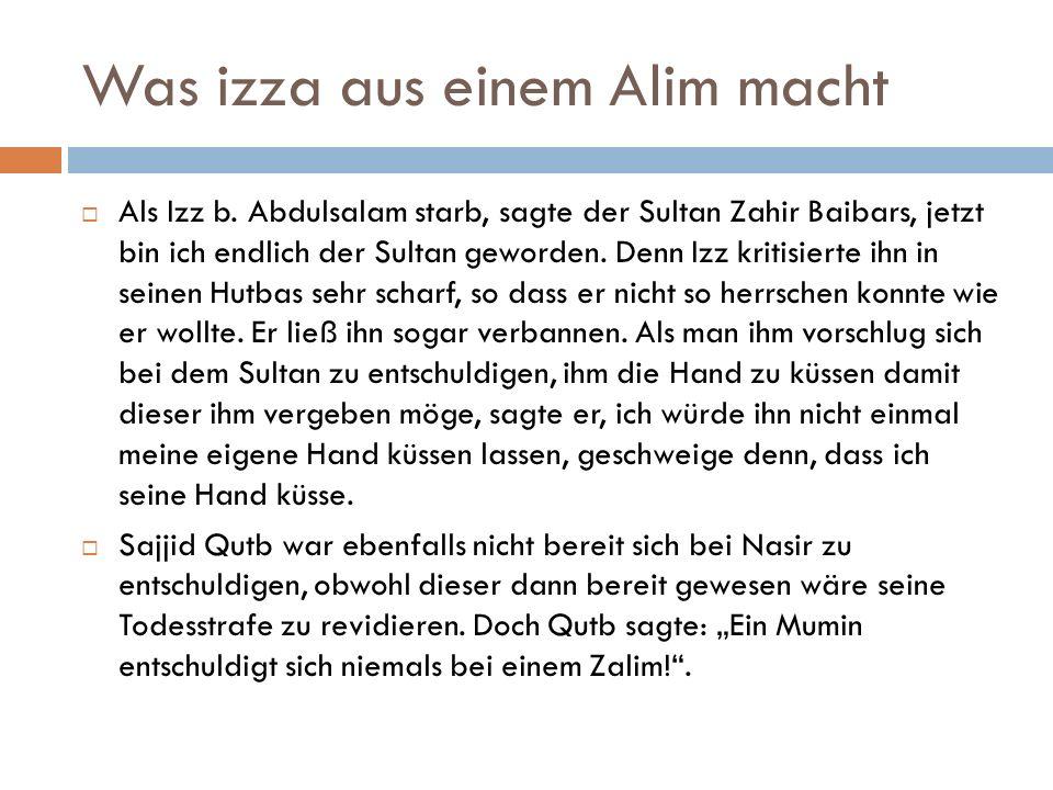 Was izza aus einem Alim macht  Als Izz b. Abdulsalam starb, sagte der Sultan Zahir Baibars, jetzt bin ich endlich der Sultan geworden. Denn Izz kriti