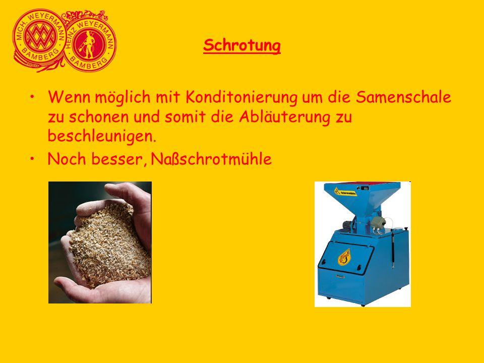 Schrotung Wenn möglich mit Konditonierung um die Samenschale zu schonen und somit die Abläuterung zu beschleunigen. Noch besser, Naßschrotmühle
