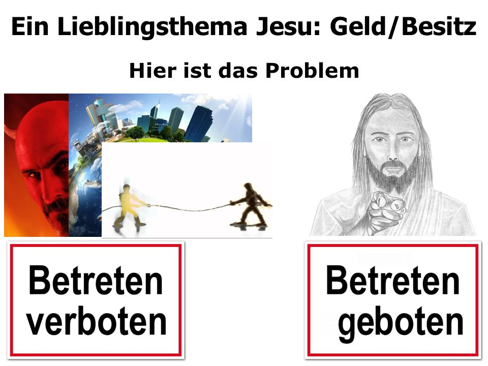 Hier ist das Problem Ein Lieblingsthema Jesu: Geld/Besitz