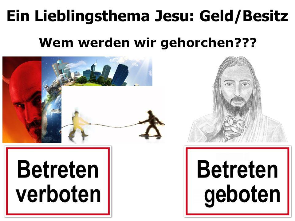 Wem werden wir gehorchen??? Ein Lieblingsthema Jesu: Geld/Besitz