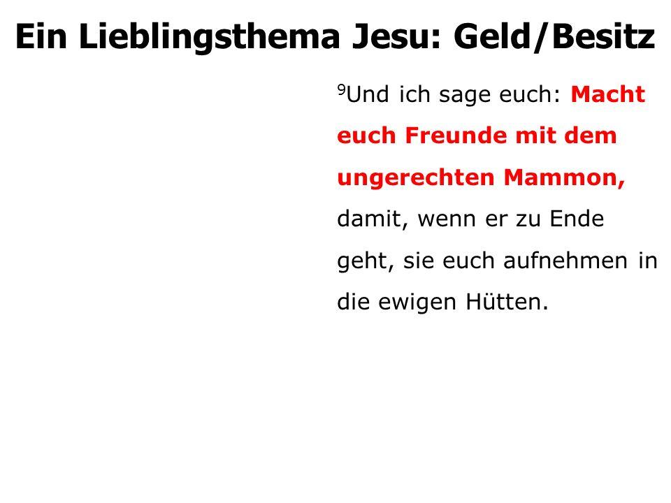 Ein Lieblingsthema Jesu: Geld/Besitz 9 Und ich sage euch: Macht euch Freunde mit dem ungerechten Mammon, damit, wenn er zu Ende geht, sie euch aufnehmen in die ewigen Hütten.