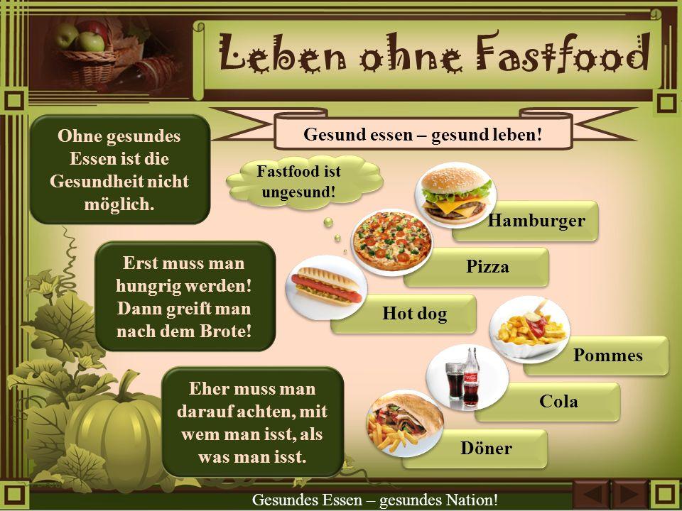 Leben ohne Fastfood Erst muss man hungrig werden! Dann greift man nach dem Brote! Ohne gesundes Essen ist die Gesundheit nicht möglich. Eher muss man