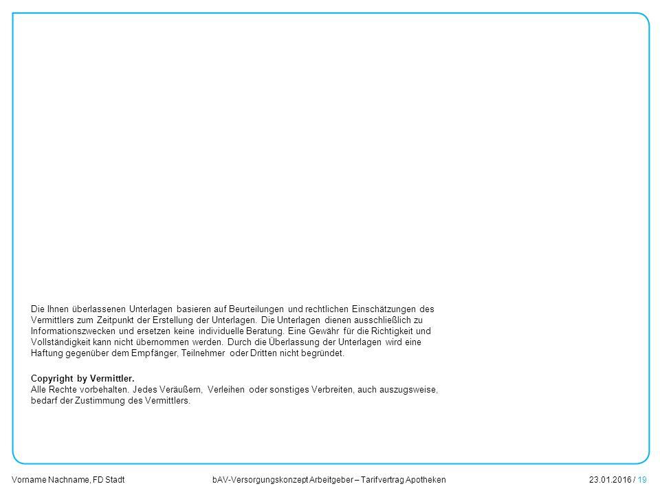 bAV-Versorgungskonzept Arbeitgeber – Tarifvertrag Apotheken23.01.2016 / 19 Vorname Nachname, FD Stadt Übersicht Die Ihnen überlassenen Unterlagen basieren auf Beurteilungen und rechtlichen Einschätzungen des Vermittlers zum Zeitpunkt der Erstellung der Unterlagen.