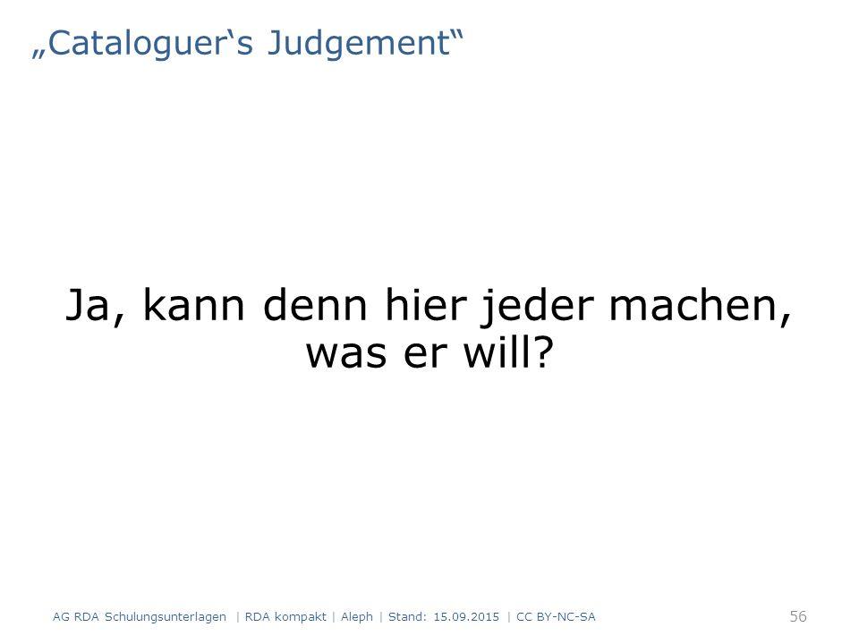 """Cataloguer's Judgement"" Ja, kann denn hier jeder machen, was er will? AG RDA Schulungsunterlagen | RDA kompakt | Aleph | Stand: 15.09.2015 | CC BY-NC"
