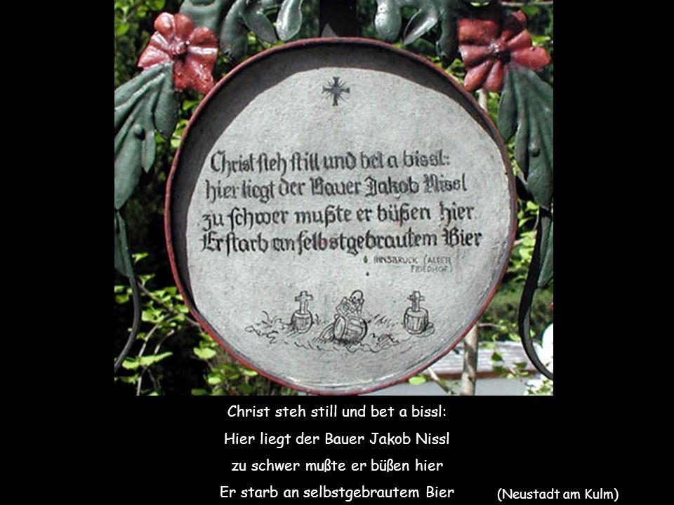 Christ steh still und bet a bissl: Hier liegt der Bauer Jakob Nissl zu schwer mußte er büßen hier Er starb an selbstgebrautem Bier (Neustadt am Kulm)