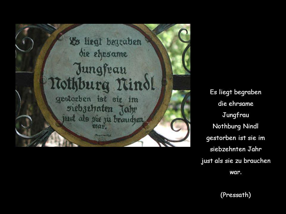 Es liegt begraben die ehrsame Jungfrau Nothburg Nindl gestorben ist sie im siebzehnten Jahr just als sie zu brauchen war.