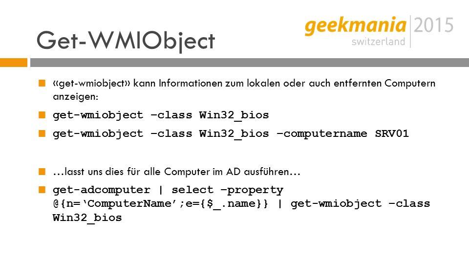 Get-WMIObject  «get-wmiobject» kann Informationen zum lokalen oder auch entfernten Computern anzeigen:  get-wmiobject –class Win32_bios  get-wmiobject –class Win32_bios –computername SRV01  …lasst uns dies für alle Computer im AD ausführen…  get-adcomputer | select –property @{n='ComputerName';e={$_.name}} | get-wmiobject –class Win32_bios