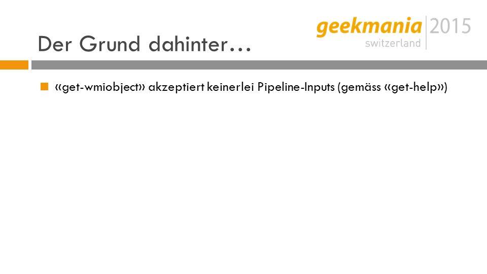 Der Grund dahinter…  «get-wmiobject» akzeptiert keinerlei Pipeline-Inputs (gemäss «get-help»)