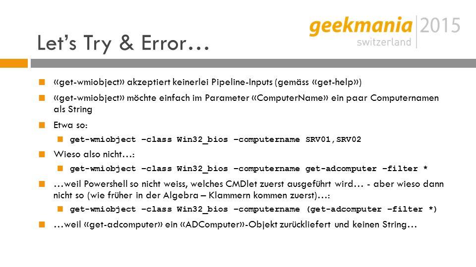 Let's Try & Error…  «get-wmiobject» akzeptiert keinerlei Pipeline-Inputs (gemäss «get-help»)  «get-wmiobject» möchte einfach im Parameter «ComputerName» ein paar Computernamen als String  Etwa so:  get-wmiobject –class Win32_bios –computername SRV01,SRV02  Wieso also nicht…:  get-wmiobject –class Win32_bios –computername get-adcomputer –filter *  …weil Powershell so nicht weiss, welches CMDlet zuerst ausgeführt wird… - aber wieso dann nicht so (wie früher in der Algebra – Klammern kommen zuerst)…:  get-wmiobject –class Win32_bios –computername (get-adcomputer –filter *)  …weil «get-adcomputer» ein «ADComputer»-Objekt zurückliefert und keinen String…