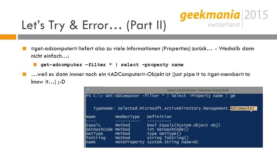 Let's Try & Error… (Part II)  «get-adcomputer» liefert also zu viele Informationen (Properties) zurück… - Weshalb dann nicht einfach…:  get-adcomputer –filter * | select –property name  …weil es dann immer noch ein «ADComputer»-Objekt ist (just pipe it to «get-member» to know it…) ;-D