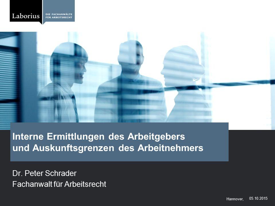 Hannover, Interne Ermittlungen des Arbeitgebers und Auskunftsgrenzen des Arbeitnehmers Dr. Peter Schrader Fachanwalt für Arbeitsrecht 05.10.2015