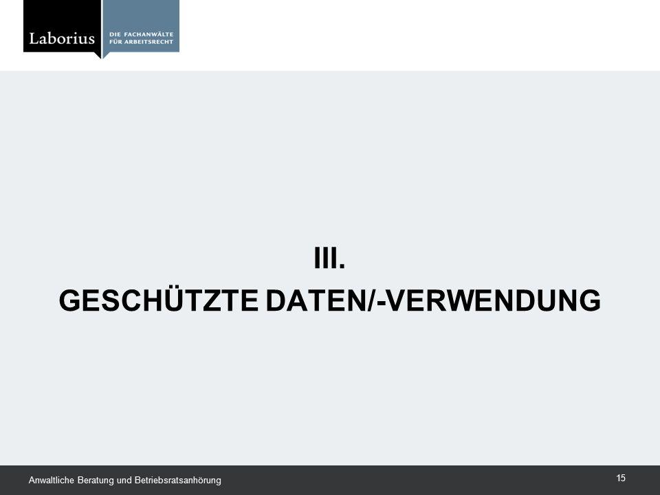 III. GESCHÜTZTE DATEN/-VERWENDUNG Anwaltliche Beratung und Betriebsratsanhörung 15