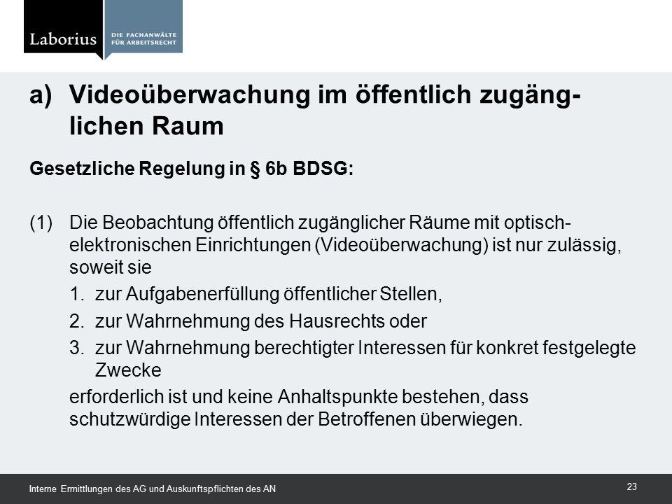 Gesetzliche Regelung in § 6b BDSG: (1)Die Beobachtung öffentlich zugänglicher Räume mit optisch- elektronischen Einrichtungen (Videoüberwachung) ist n
