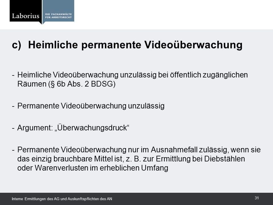 """-Heimliche Videoüberwachung unzulässig bei öffentlich zugänglichen Räumen (§ 6b Abs. 2 BDSG) -Permanente Videoüberwachung unzulässig -Argument: """"Überw"""