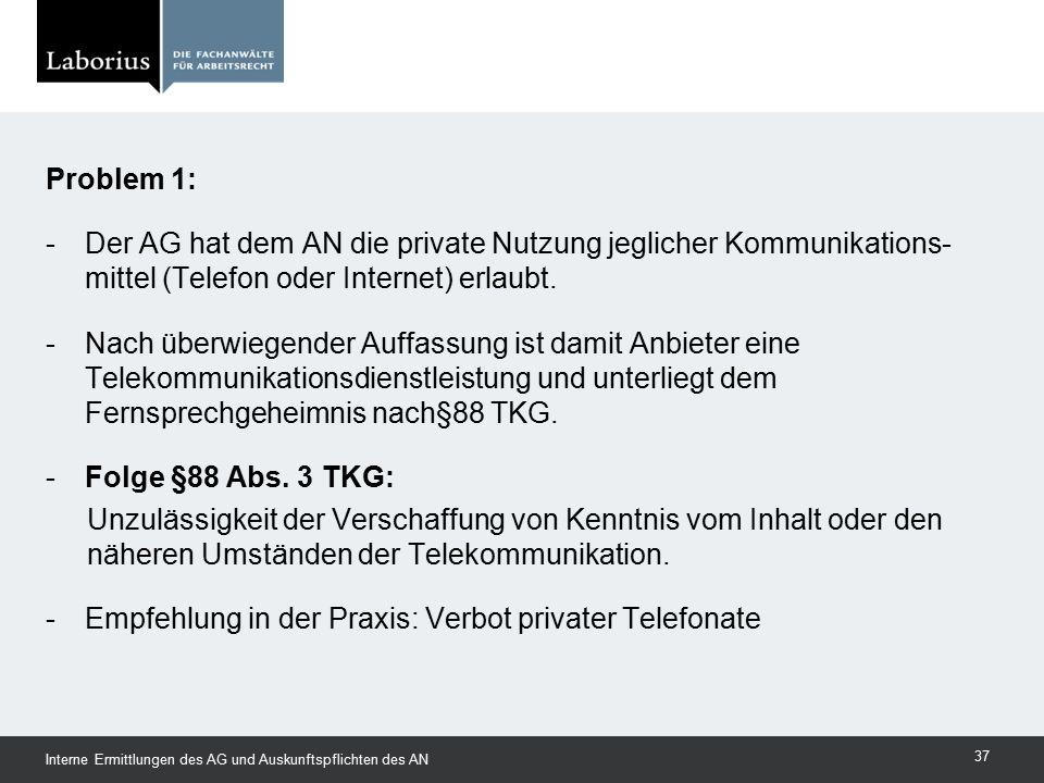 Problem 1: -Der AG hat dem AN die private Nutzung jeglicher Kommunikations- mittel (Telefon oder Internet) erlaubt. -Nach überwiegender Auffassung ist