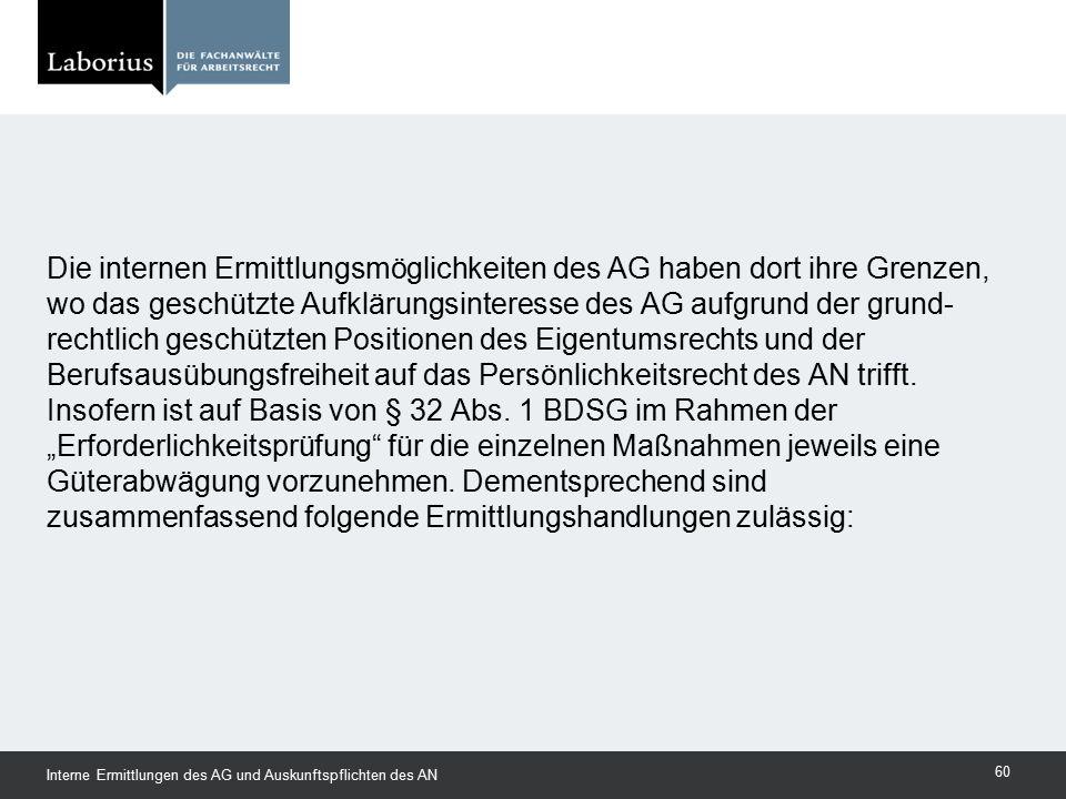 Die internen Ermittlungsmöglichkeiten des AG haben dort ihre Grenzen, wo das geschützte Aufklärungsinteresse des AG aufgrund der grund- rechtlich gesc